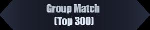Group Match (Top 300)